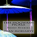 The Hogwash Pickle: Short Stories | Dean Moriarty