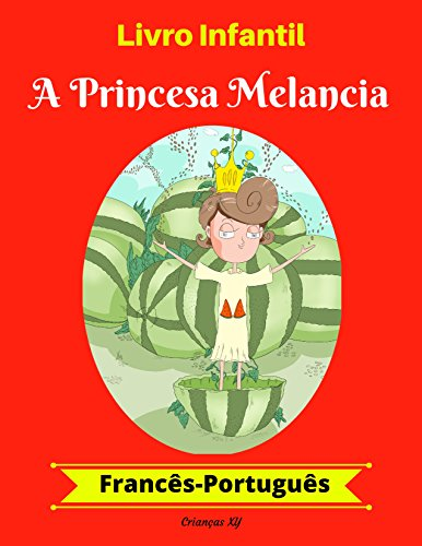 Livro Infantil: A Princesa Melancia (Francês-Português) (Francês-Português Livro Infantil Bilíngue 1)