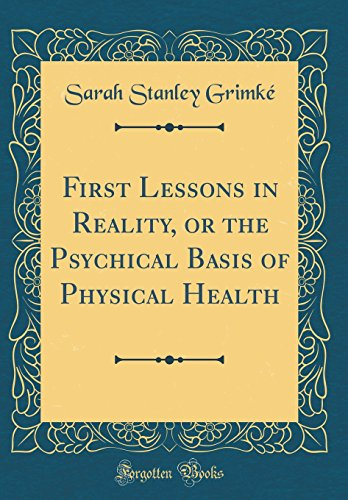 First Lessons in Reality, or the Psychical Basis of Physical Health (Classic Reprint)