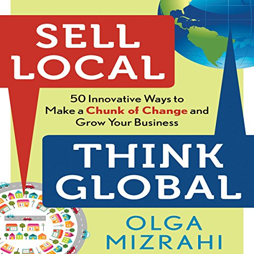 Sell Local, Think Global: 50 Innovative Ways to Make a Chunk of Change and Grow Your Business by Gildan Media, LLC