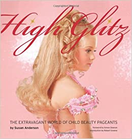 high glitz the extravagant world of child beauty pageants susan  high glitz the extravagant world of child beauty pageants susan anderson robert greene simon doonan 9781576875148 com books