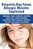 Sinusitis, Hay Fever, Allergic Rhinitis Explained: Symptoms, signs, treatment, remedies, relief, cure, natural remedies, prevention, home remedies, medicine, vaccine, and surgery all covered!