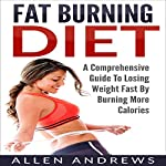 Fat Burning Diet: A Comprehensive Guide to Losing Weight Fast by Burning More Calories | Allen Andrews