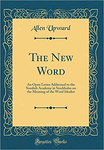 The new word an open letter addressed to the swedish academy in the new word an open letter addressed to the swedish academy in stockholm on the meaning of the word idealist classic reprint allen upward stopboris Choice Image