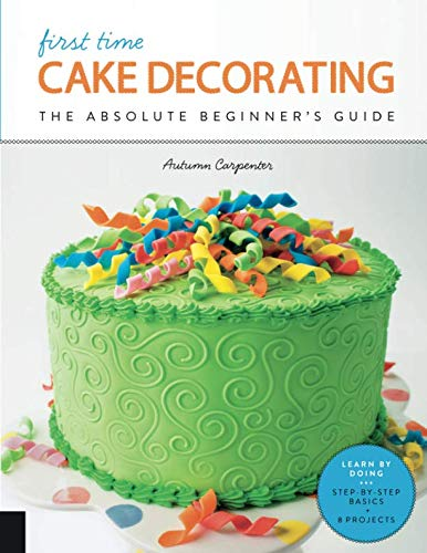 (First Time Cake Decorating: The Absolute Beginner's Guide - Learn by Doing * Step-by-Step Basics +)