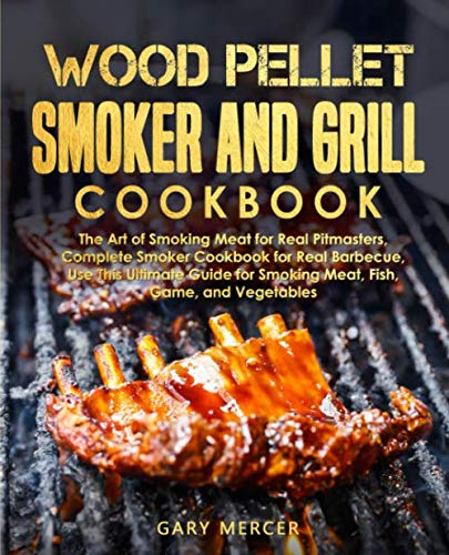 Wood Pellet Smoker and Grill Cookbook: The Art of Smoking Meat for Real Pitmasters, Complete Smoker Cookbook for Real Barbecue, Use This Ultimate Guide for Smoking Meat, Fish, Game, and Vegetables