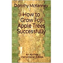 How to Grow Fuji Apple Trees Successfully: An Ad-Free Instructional E-Book