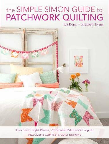 The Simple Simon Guide To Patchwork Quilting: Two Girls, Seven Blocks, 21 Blissful Patchwork Projects - Evans Quilt