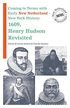 Coming to Terms with Early New Netherland - New York History: 1609, Henry Hudson Revisited (New Netherland Beginnings  Book 0) by [Paulson, Timothy, de Leeuw, Hubert]