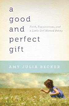 A Good and Perfect Gift: Faith, Expectations, and a Little Girl Named Penny by [Becker, Amy Julia]