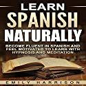 Learn Spanish Naturally: Become Fluent in Spanish and Feel Motivated to Learn with Hypnosis and Meditation Audiobook by Emily Harrison Narrated by  SereneDream Studios
