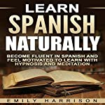 Learn Spanish Naturally: Become Fluent in Spanish and Feel Motivated to Learn with Hypnosis and Meditation | Emily Harrison