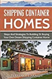 Shipping Container Homes: Steps And Strategies To Building Or Buying Your Own Dream Shipping Container Home Including…