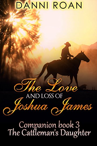 The Love and Loss of Joshua James: Companion Book 3 The Cattleman's Daughters by [Roan, Danni]