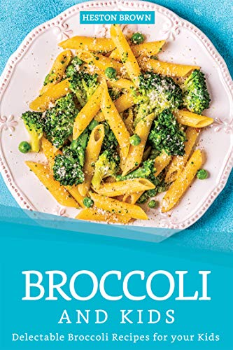 Broccoli and Kids: Delectable Broccoli Recipes for your Kids