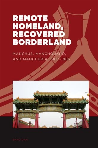Remote Homeland, Recovered Borderland: Manchus, Manchoukuo, and Manchuria, 1907–1985 (The World of East Asia)