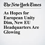 As Hopes for European Unity Dim, New EU Headquarters Are Glowing | James Kanter