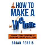 How to Make a Website: A Proven Step by Step Method to Making Your Very Own Website (Website Design, Website Traffic, Website Marketing, Website Building, ... Website for Dummies, Website Business)