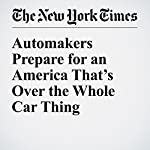 Automakers Prepare for an America That's Over the Whole Car Thing   Neal E. Boudette