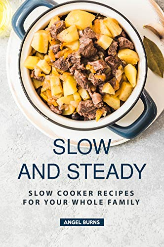 Slow and Steady: Slow Cooker Recipes for Your Whole Family by Angel Burns