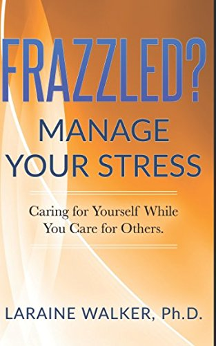 Frazzled? Manage Your Stress: Caring For Yourself While You Care For Others