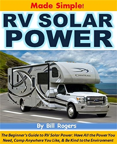 RV Solar Power Made Simple!: The Beginner's Guide to RV Solar Power: Have All the Power You Need, Camp Anywhere You Like, and Be Kind to the Environment