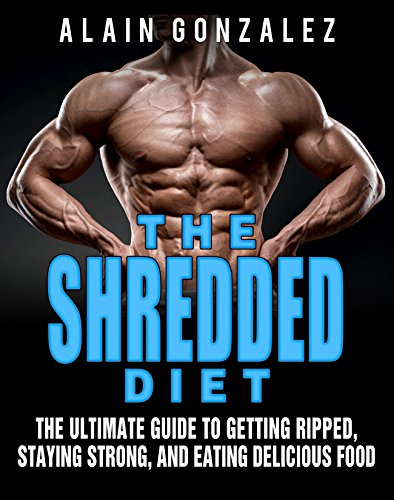 The Shredded Diet: The Ultimate Guide to Getting Ripped, Staying Strong, and Eating Delicious Food