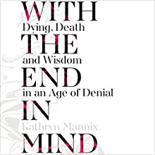 With the End in Mind: Dying, Death and Wisdom in an Age of Denial Audiobook by Kathryn Mannix Narrated by Elizabeth Carling, Kathryn Mannix