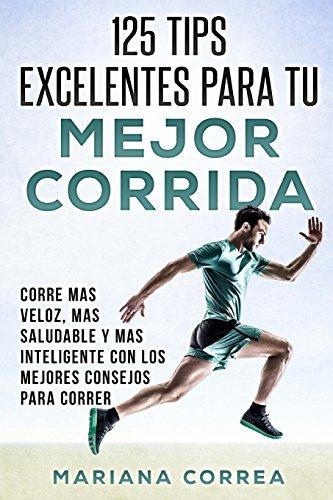 125  TIPS EXCELENTES PARA Tu MEJOR CORRIDA: CORRE MAS VELOZ, MAS SALUDABLE y MAS INTELIGENTE CON LOS MEJORES CONSEJOS PARA CORRER (Spanish Edition) [Mariana Correa] (Tapa Blanda)