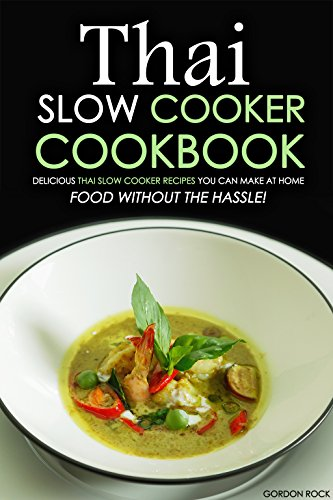 Thai Slow Cooker Cookbook: Delicious Thai Slow cooker recipes you can make at home - Food without the Hassle! by Gordon Rock