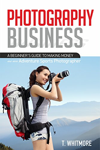 Photography Business for Beginners: A Beginner's Guide to Making Money as an Adventure Sports Photographer by [Whitmore, T]