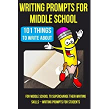 Writing Prompts For Middle School: 101 Things To Write About For Middle School To Supercharge Their Writing Skills – Writing Prompts For Students (Kids Journal Writing) (Volume 2)