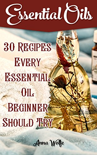 Essential Oils: 30 Recipes Every Essential Oil Beginner Should Try by [Wolfe, Anna]