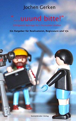 ... und bitte! Erfolgreich Beiträge für's Fernsehen drehen.: Ein Handbuch für Realisatoren, Regisseure und Videojournalisten