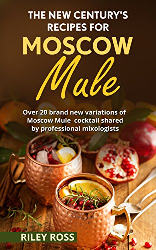 The new century's recipes for Moscow Mule: 24 brand new variations of Moscow Mule cocktail shared by professional mixologists by Riley Ross