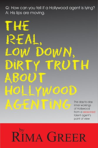 Real, Low Down, Dirty Truth about Hollywood Agenting: The Day-To-Day Inner Workings of Hollywood from a Seasoned Talent Agent's Point of View (Down Dirty Pictures)
