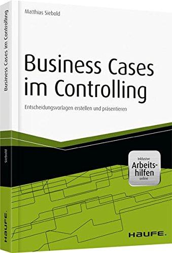 Business Cases im Controlling - inkl. Arbeitshilfen online: Entscheidungsvorlagen erstellen und präsentieren (Haufe Fachbuch)