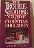 The Troubleshooting Guide to Christian Education, John R. Cionca, 0896361918