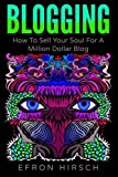 Blogging: How To Sell Your Soul For A Million Dollar Blog (Blogging, Blogger, Blog) (Volume 1)