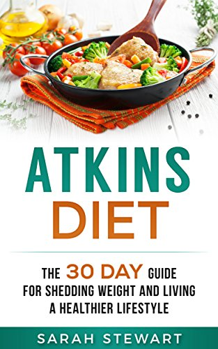 Atkins Diet: The 30 Day Guide for Shedding Weight and Living a Healthier Lifestyle by Sarah Stewart