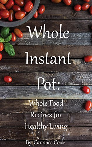 Whole Instant Pot: Whole Food Recipes for Healthy Living by Candace Cook