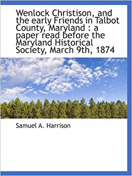 Wenlock Christison, and the early Friends in Talbot County, Maryland : a paper read before the Maryl