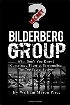 Bilderberg Group: What Don't You Know? Conspiracy Theories Surrounding The Top Secret Society (Secret Societies) (Volume 1)