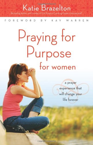 Read Online Praying for Purpose for Women: A Prayer Experience That Will Change Your Life Forever (Pathway to Purpose) pdf