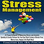 Stress Management: #1 Powerful Guide to Reducing Stress and Anxiety Quickly & Easily Forever So You Can Start Living a Stress-Free, Worry-Less, Happy Life Right Now | Timothy Lee