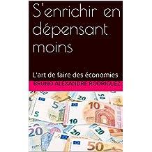 S'enrichir en dépensant moins: L'art de faire des économies (French Edition)