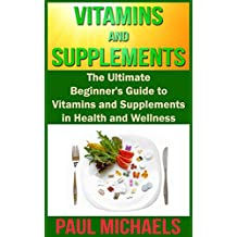 Vitamins and Supplements: The Ultimate Beginner's Guide to Vitamins and Supplements in Health and Wellness (Vitamins and Supplements for Living Healthy Book 1)