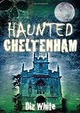 Haunted Cheltenham, Diz White, 0752454277
