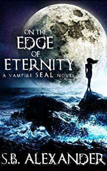 On the Edge of Eternity (Book 2) (A Vampire SEAL Novel) by [Alexander, S.B.]