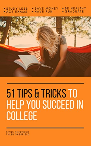 51 Tips & Tricks to Help You Succeed in College: study less, save money, ace exams, have fun, be healthy, and graduate by [Sherfield, Tevis , Sherfield, Tyler]
